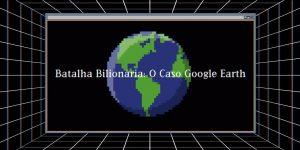 batalha bilionária o caso google earth